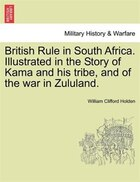 British Rule In South Africa. Illustrated In The Story Of Kama And His Tribe, And Of The War In Zululand.