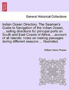 Indian Ocean Directory. The Seaman's Guide To Navigation Of The Indian Ocean, ... Sailing Directions For Principal Ports On South And East Coasts Of A