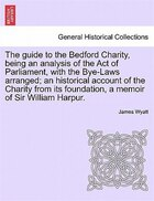 The Guide To The Bedford Charity, Being An Analysis Of The Act Of Parliament, With The Bye-laws Arranged; An Historical Account Of The Charity From It