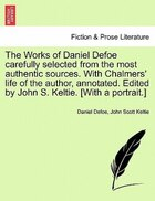 The Works Of Daniel Defoe Carefully Selected From The Most Authentic Sources. With Chalmers' Life Of The Author, Annotated. Edited By John S. Keltie.