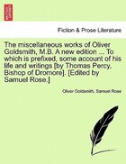 The Miscellaneous Works Of Oliver Goldsmith, M.b. A New Edition ... To Which Is Prefixed, Some Account Of His Life And Writings [by Thomas Percy, Bish