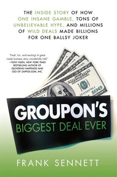 Groupon's Biggest Deal Ever: The Inside Story of How One Insane Gamble, Tons of Unbelievable Hype, and Millions of Wild Deals Ma