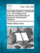 The Case Of Munn V. Illinois 94 U.s. 113 A Study Of Its Authority And Influence As Shown By Subsequent Citations