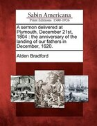 A Sermon Delivered At Plymouth, December 21st, 1804: The Anniversary Of The Landing Of Our Fathers In December, 1620.