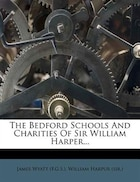 The Bedford Schools And Charities Of Sir William Harper...