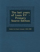 The last years of Louis XV  - Primary Source Edition