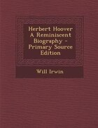 Herbert Hoover A Reminiscent Biography - Primary Source Edition