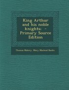 King Arthur and his noble knights;  - Primary Source Edition