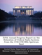Fifth Annual Progress Report On The Relocation Of Federal Radio Systems From The 1710-1755 Mhz Spectrum Band