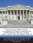 Reconnaissance Shallow Seismic Investigation Of Depth-to-bedrock And Possible Methane-bearing Coalbeds, Galena, Alaska: Open-file Report 2002-450