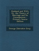 Husband and Wife: Or, the Theory of Marriage and Its Consequences - Primary Source Edition