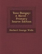 Tono-Bungay: A Novel - Primary Source Edition