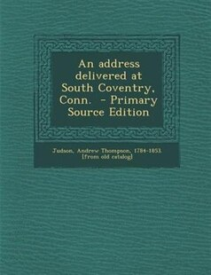 An address delivered at South Coventry, Conn.  - Primary Source Edition