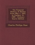 The Financial History of Boston from May 1, 1822, to January 31, 1909 - Primary Source Edition