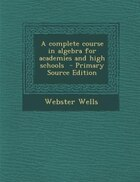 A complete course in algebra for academies and high schools  - Primary Source Edition