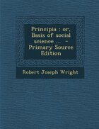 Principia: or, Basis of social science ...  - Primary Source Edition