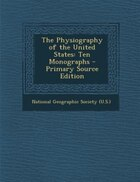 The Physiography of the United States: Ten Monographs - Primary Source Edition