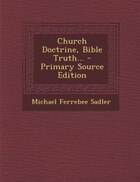 Church Doctrine, Bible Truth... - Primary Source Edition