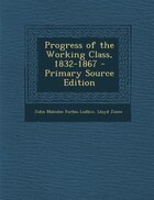 Progress of the Working Class, 1832-1867 - Primary Source Edition