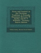 Form and Content in the Christian Tradition: A Friendly Discussion Between W. Sanday and N. P. Williams - Primary Source Edition
