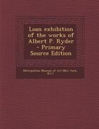 Loan exhibition of the works of Albert P. Ryder  - Primary Source Edition
