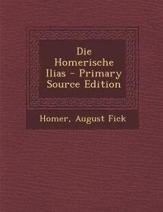Die Homerische Ilias - Primary Source Edition