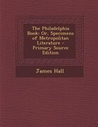 The Philadelphia Book: Or, Specimens of Metropolitan Literature - Primary Source Edition