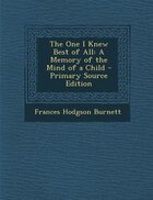 The One I Knew Best of All: A Memory of the Mind of a Child - Primary Source Edition
