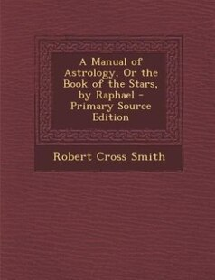 A Manual of Astrology, Or the Book of the Stars, by Raphael - Primary Source Edition