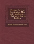 Persian Art. (s. Kensington Mus. Art Handbook).... - Primary Source Edition