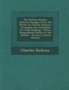 The Dickens Reader: Selected Passages from the Works of Charles Dickens : Arranged and Annotated for Class Reading : Wi
