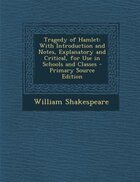 Tragedy of Hamlet: With Introduction and Notes, Explanatory and Critical, for Use in Schools and Classes - Primary Sou