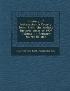 History of Pottawattamie County, Iowa, from the earliest historic times to 1907 Volume 1 - Primary Source Edition