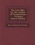 The Last Man, by the Author of Frankenstein - Primary Source Edition