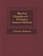 Martin Chuzzlewit  - Primary Source Edition
