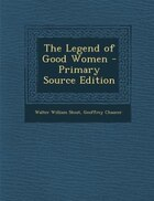 The Legend of Good Women - Primary Source Edition