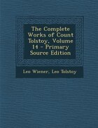 The Complete Works of Count Tolstoy, Volume 14 - Primary Source Edition