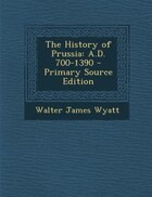 The History of Prussia: A.D. 700-1390 - Primary Source Edition