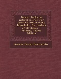 Popular books on natural science. For practical use in every household, for readers of all classes  - Primary Source Edition