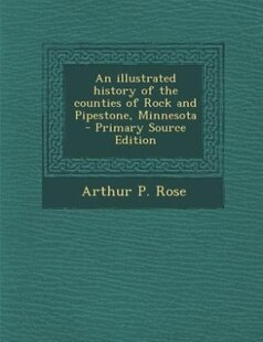 An illustrated history of the counties of Rock and Pipestone, Minnesota  - Primary Source Edition