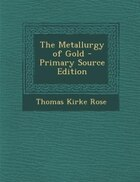 The Metallurgy of Gold - Primary Source Edition