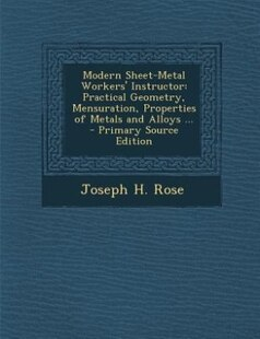 Modern Sheet-Metal Workers' Instructor: Practical Geometry, Mensuration, Properties of Metals and Alloys ... - Primary Source Edition
