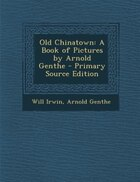 Old Chinatown: A Book of Pictures by Arnold Genthe - Primary Source Edition