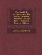 The South In Architecture The Dancy Lectures Alabama College 1941 - Primary Source Edition