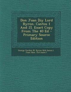 Don Juan [by Lord Byron. Cantos 1 And 2]. Exact Copy From The 40 Ed