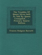 The Troubles Of Queen Silver-bell: As Told By Queen Crosspatch... - Primary Source Edition