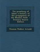 The preaching of Islam; a history of the propagation of the Muslim faith  - Primary Source Edition