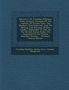 Narrative Of Jonathan Rathbun: With Accurate Accounts Of The Capture Of Groton Fort, The Massacre That Followed, And The Sacking A