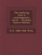 The undying fire; a contemporary novel  - Primary Source Edition