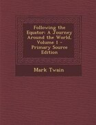 Following the Equator: A Journey Around the World, Volume 1 - Primary Source Edition